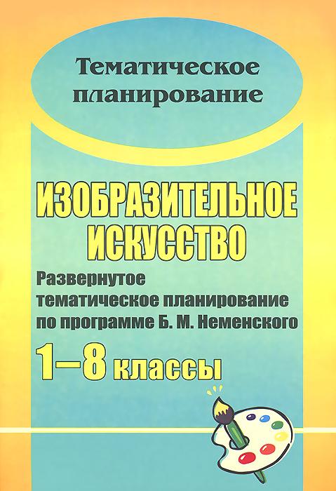 Изобразительное искусство. 1-8 классы. Развернутое тематическое планирование по программе Б. М. Неменского ( 978-5-7057-3006-3 )
