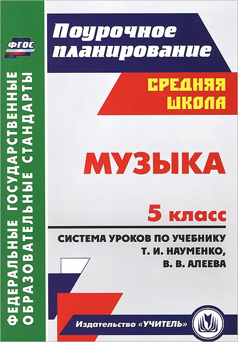 Музыка. 5 класс. Система уроков по учебнику Т. И. Науменко, В. В. Алеева ( 978-5-7057-3097-1 )