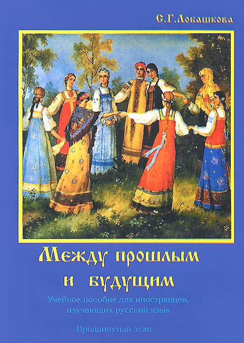 Между прошлым и будущим. Учебное пособие для иностранцев, изучающих русский язык. Продвинутый этап