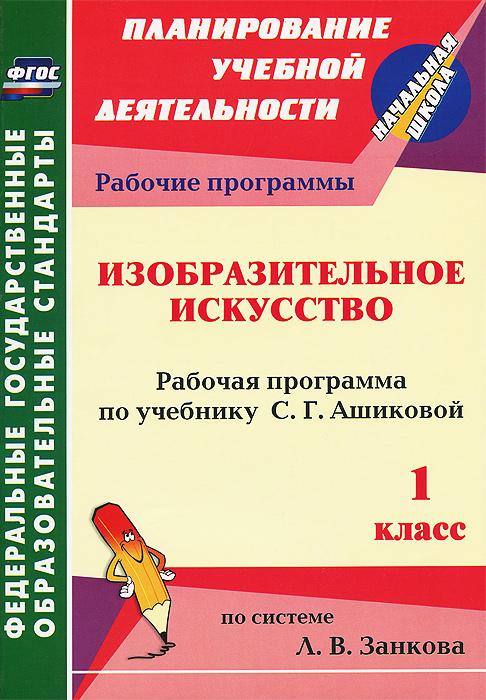 Изобразительное искусство. 1 класс. Рабочая программа по учебнику С. Г. Ашиковой ( 978-5-7057-3485-6 )