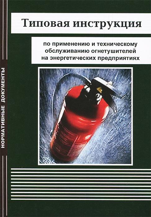 Типовая инструкция по применению и техническому обслуживанию огнетушителей на энергетических предприятиях