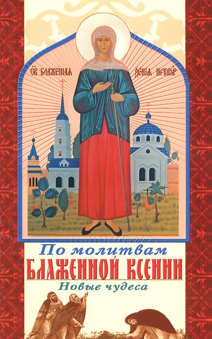 По молитвам блаженной Ксении. Новые чудеса ( 978-5-98891-721-2 )