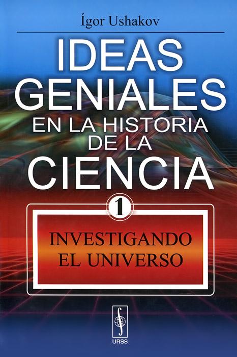 Ideas geniales en la historia de la ciencia: Libro 1: Investigando el Universo