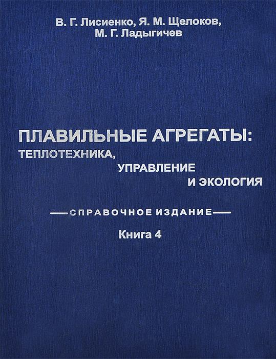 Плавильные агрегаты. Теплотехника, управление и экология. Справочное издание. В 4 книгах. Книга 4