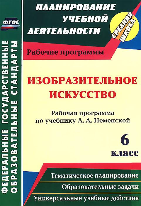 Изобразительное искусство. 6 класс. Рабочая программа по учебнику Л. А. Неменской ( 978-5-7057-3581-5, 978-5-91651-127-7 )