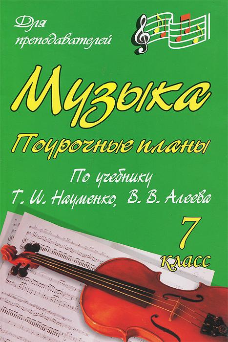 Музыка. 7 класс. Поурочные планы по учебнику Т. И. Науменко, В. В. Алеева ( 978-5-7057-1868-9 )