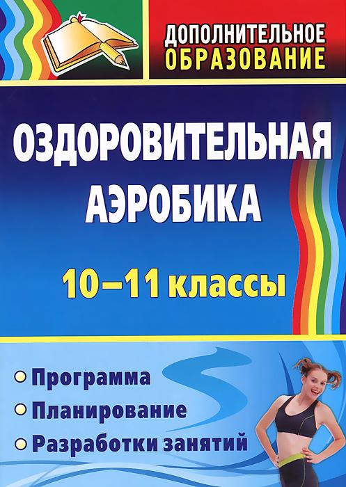 Оздоровительная аэробика. 10-11 классы. Программа, планирование, разработки занятий ( 978-5-91651-090-4,78-5-7057-3508-2 )