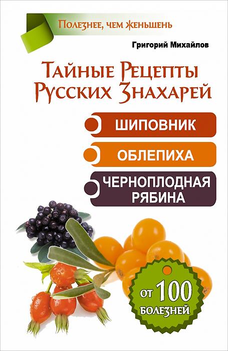 Тайные рецепты русских знахарей. Шиповник, облепиха, черноплодная рябина. От 100 болезней ( 978-5-17-085389-2 )