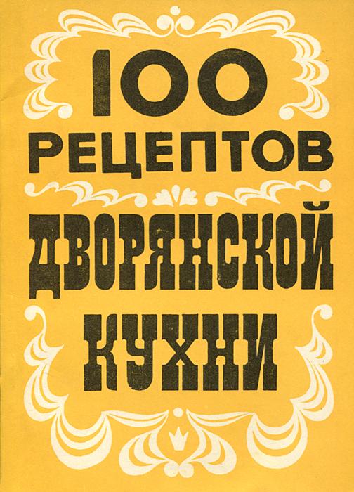 100 кулинарных рецептов дворянской кухни