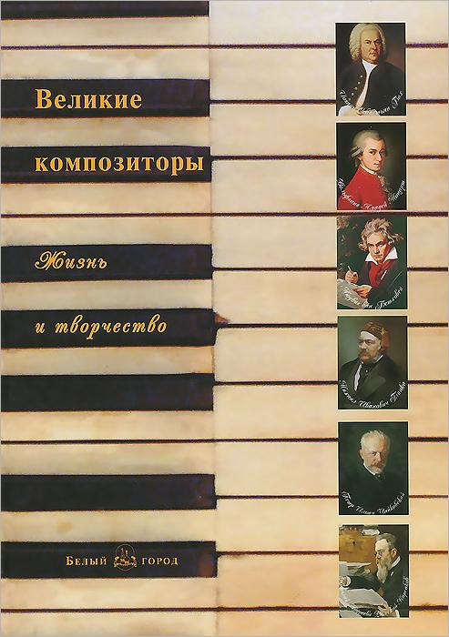 Великие композиторы. Жизнь и творчество ( 978-5-7793-2411-3 )