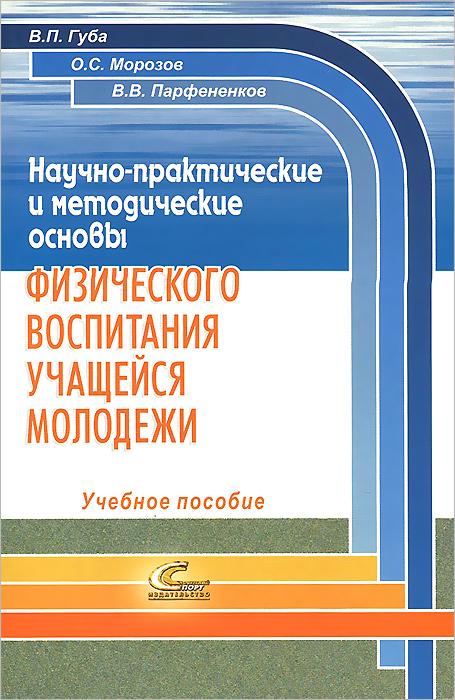Научно-практические и методические основы физического воспитания учащейся молодежи. Учебное пособие