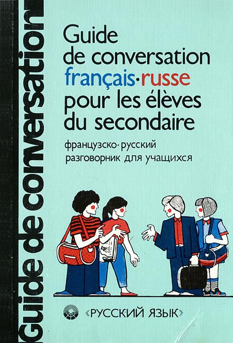 Guide de conversation francais-russe pour les eleves du secondaire / Французско-русский разговорник для учащихся
