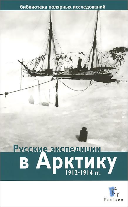 Русские экспедиции в Арктику 1912-1914 гг ( 978-5-98797-074-4 )
