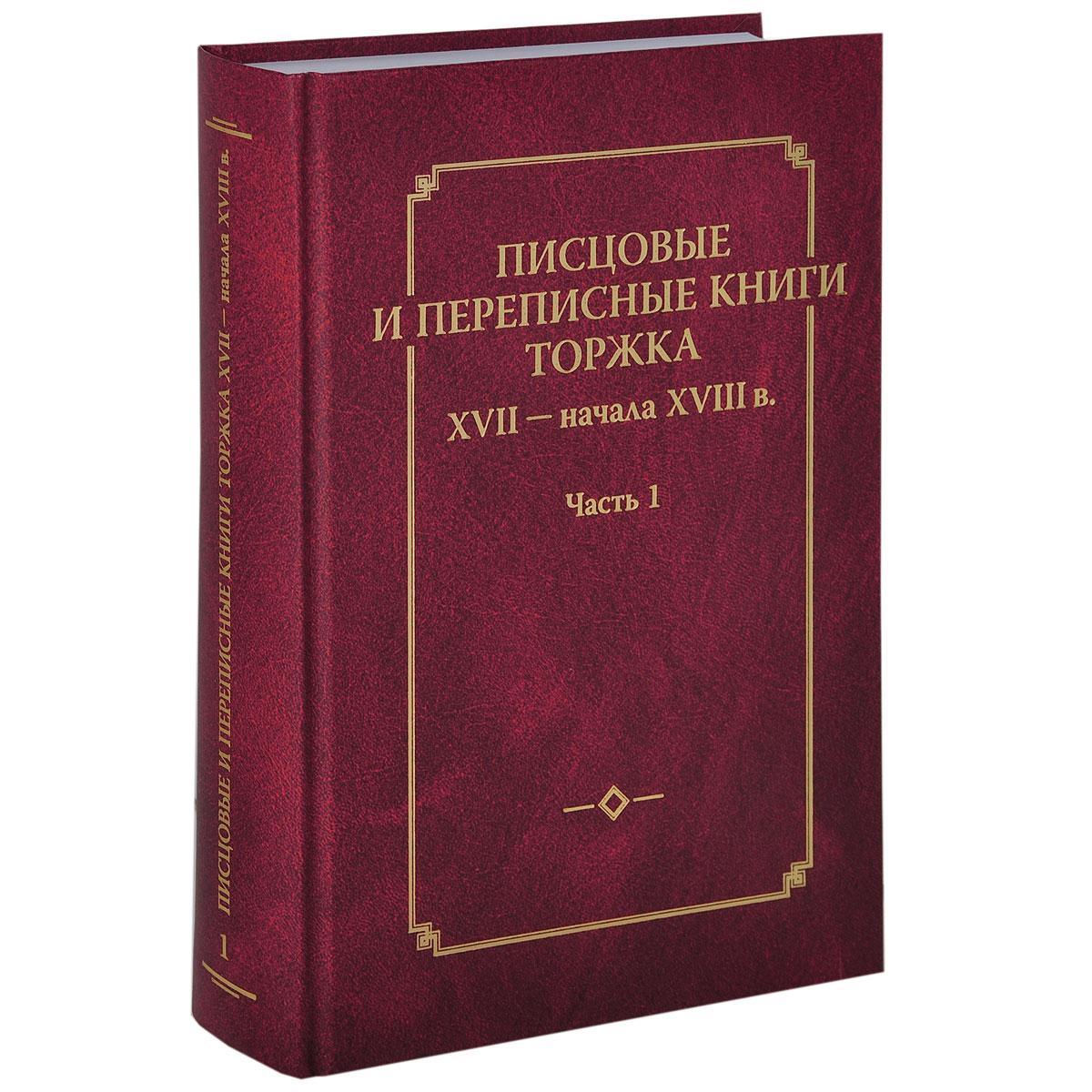 Писцовые и переписные книги Торжка XVII - начала XVIII века. Часть 1 ( 978-5-9551-0728-8 )