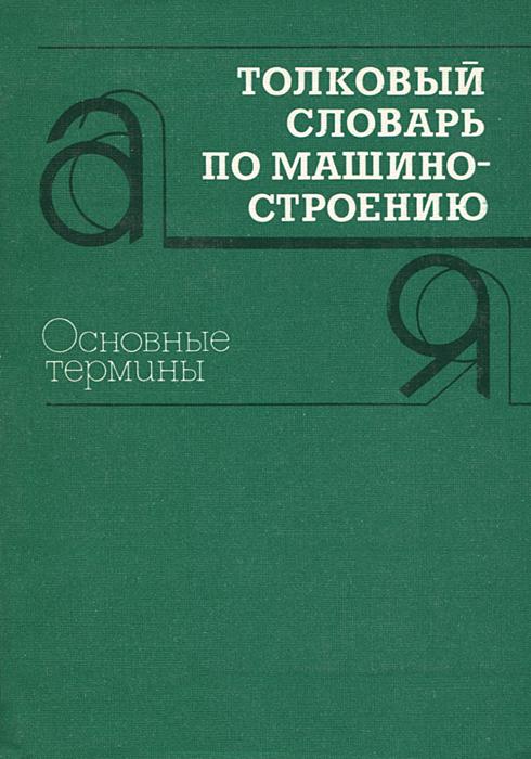 Толковый словарь по машиностроению. Основные термины