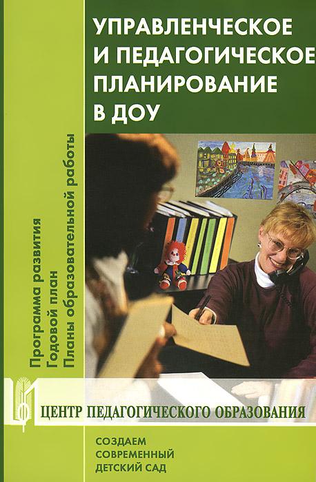Управленческое и педагогическое планирование в ДОУ. Программа развития. Годовой план. Планы образовательной работы. Учебно-методическое пособие ( 978-5-91382-062-4 )