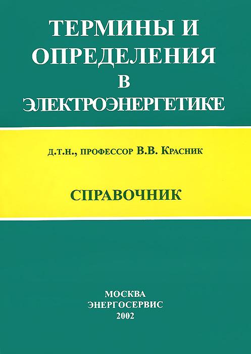 Термины и определения в электроэнергетике. Справочник ( 5-900835-48-0 )