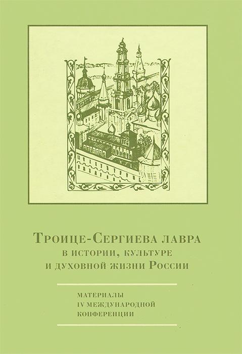 Троице-Сергиева лавра в истории, культуре и духовной жизни России. Материалы IV международной конференции