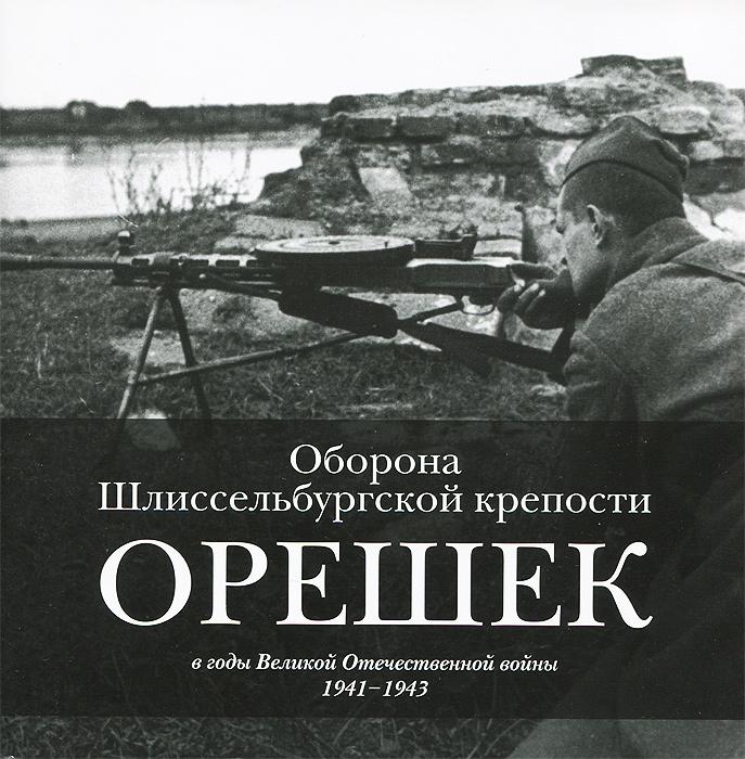 Оборона Шлиссельбургской крепости Орешек в годы Великой Отечественной войны. 1941-1943 ( 978-5-902671-98-5 )