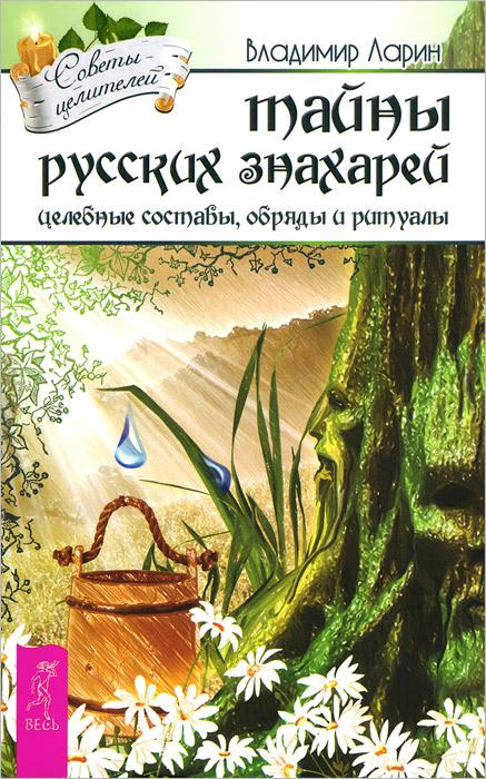 Тайны русских знахарей. Целительные обряды, составы и ритуалы