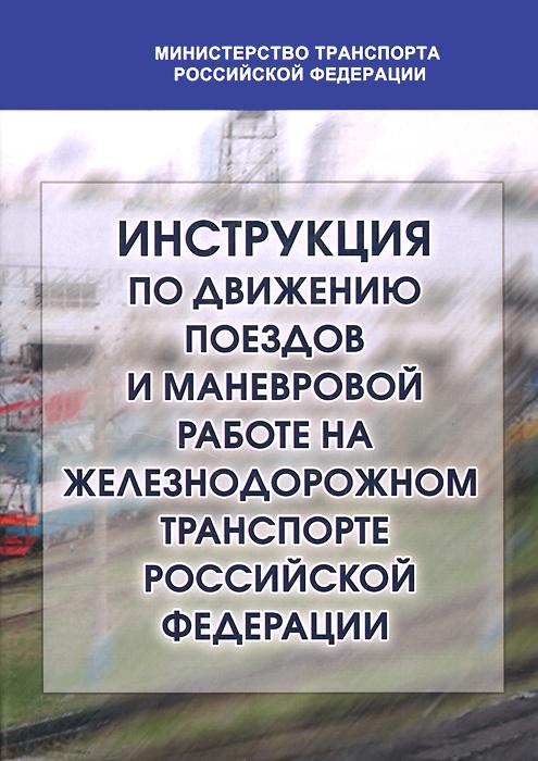 Инструкция по движению поездов и маневровой работе на железных дорогах Российской Федерации ( 978-5-903082-14-7 )