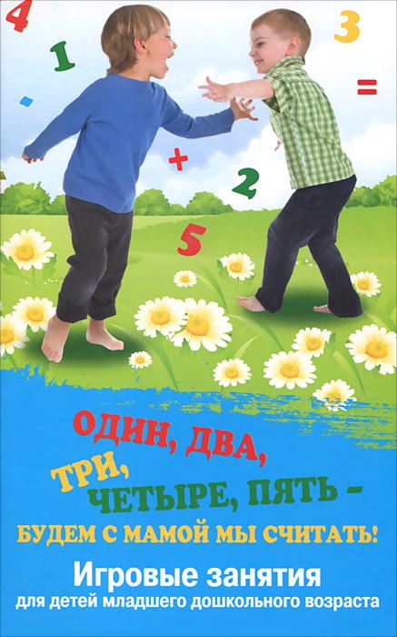 Один, два, три, четыре, пять - будем с мамой мы считать! Игровые занятия для детей младшего дошкольного возраста