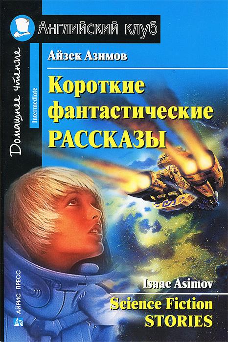 Айзек Азимов. Короткие фантастические рассказы / Isaac Asimov: Science Fiction Stories