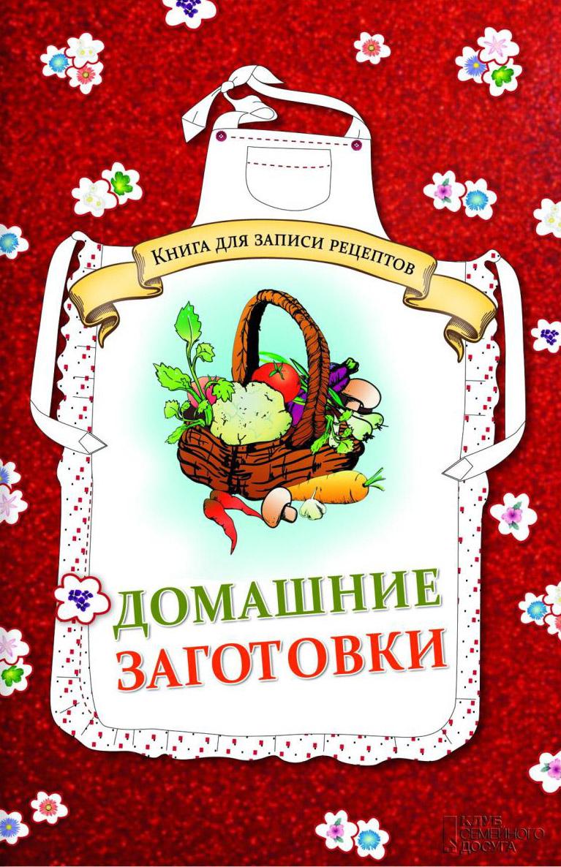 Домашние заготовки. Книга для записи рецептов ( 978-5-9910-2891-2 )