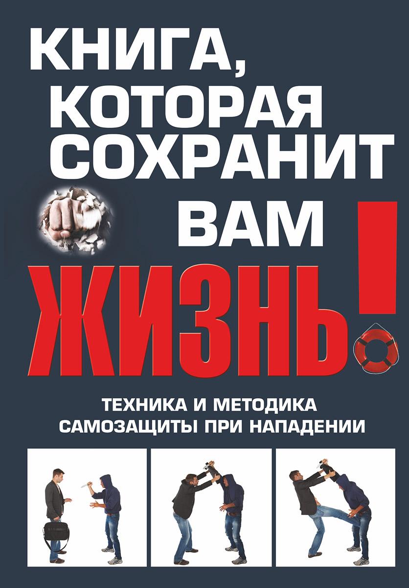 Книга, которая сохранит вам жизнь! Техника и методика самозащиты при нападении ( 978-5-17-083097-8 )