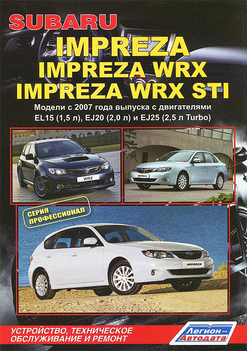 Zakazat.ru: Subaru Impreza / Impreza WRX / Impreza WRX STI. Модели c 2007года выпуска с двигателями EL15 (1,5 л), EJ20 (2,0 л), EJ25 (2,5 л Turbo). Устройство, техническое обслуживание и ремонт
