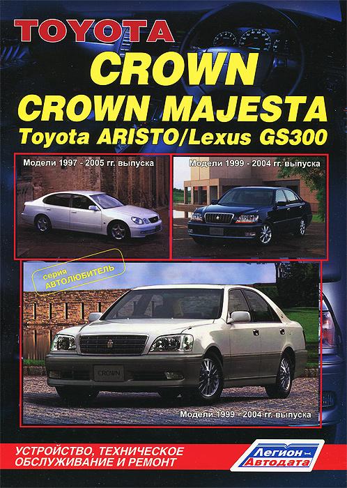 Toyota Crown / Crown Majesta. Модели 1999-2004 гг. выпуска. Toyota Aristo / Lexus GS300. Модели 1997-2005 гг. выпуска. Устройство, техническое обслуживание и ремонт