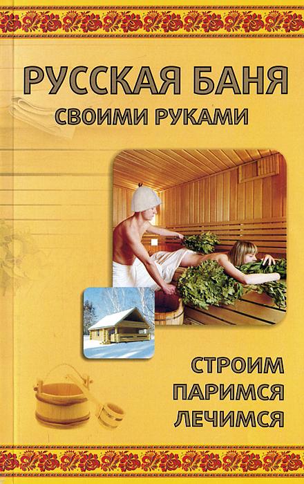 Русская баня своими руками. Строим, паримся, лечимся