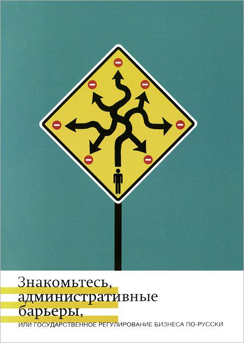 Знакомьтесь, административные барьеры, или Государственное регулирование бизнеса по-русски ( 978-5-98379-186-2 )