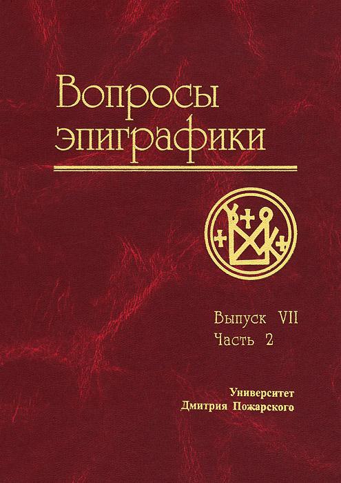 Вопросы эпиграфики. Выпуск 7. Часть 2 ( 978-5-91244-117-2 )