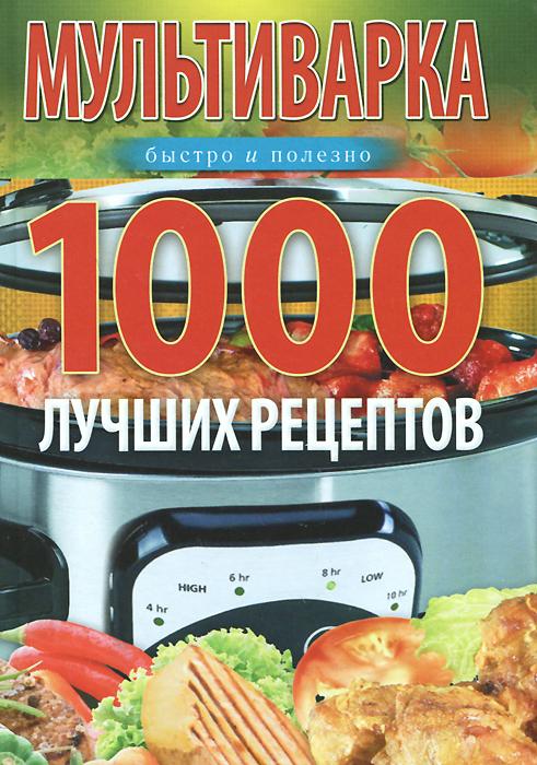 Мультиварка. 1000 лучших рецептов. Быстро и полезно