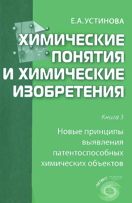 Химические понятия и химические изобретения. Книга 3. Новые принципы выявления патентоспособных химических объектов