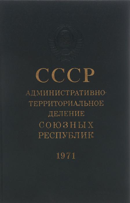 СССР. Административно-территориальное деление Союзных Республик на 1 июля 1971 года