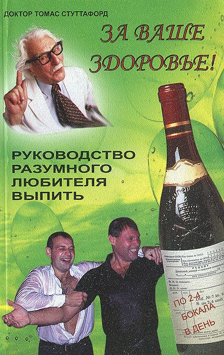 За ваше здоровье! Руководство разумного любителя выпить
