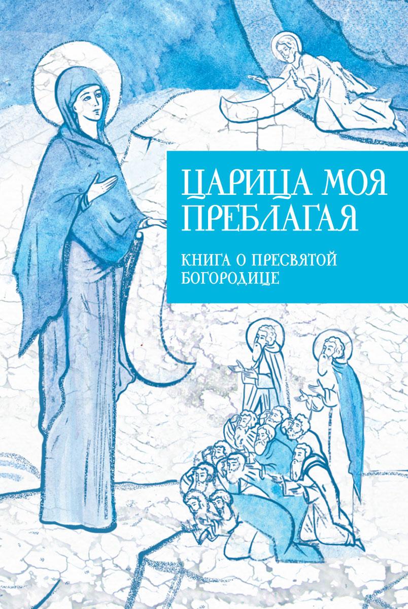 Царица моя Преблагая. Книга о Пресвятой Богородице ( 978-5-91761-275-1 )