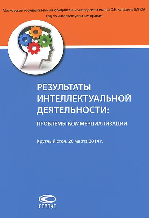 Результаты интеллектуальной деятельности. Проблемы коммерциализации ( 978-5-8354-1056-9 )