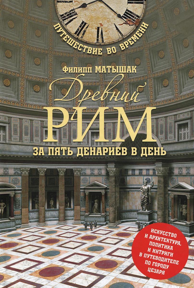 Древний Рим за пять денариев в день ( 978-5-4444-0471-3 )