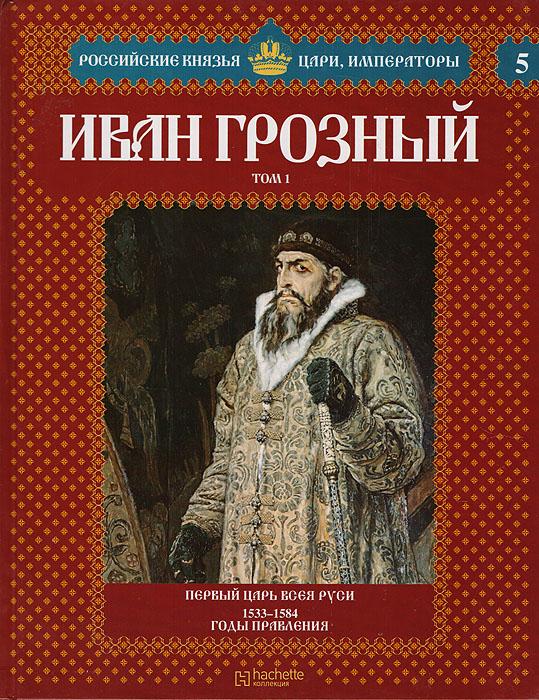 Иван Грозный. Том 1. Первый царь всея Руси. 1533-1584 годы правления