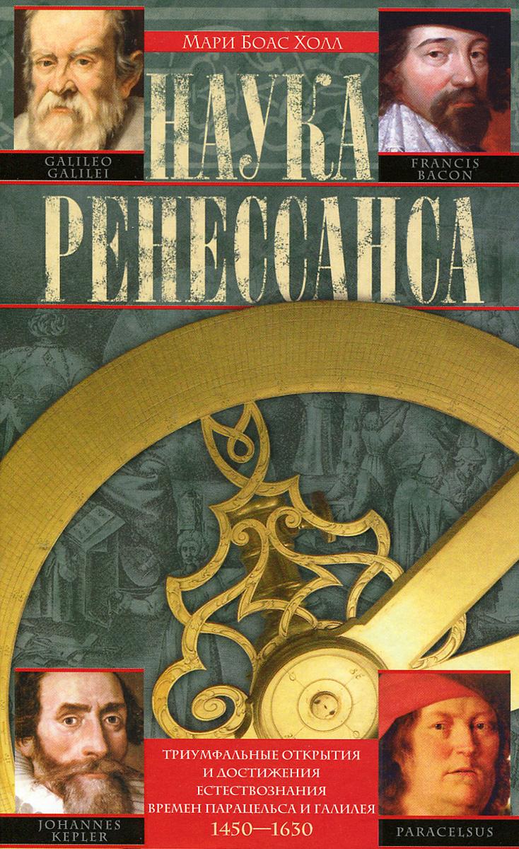 Наука Ренессанса. Триумфальные открытия и достижения естествознания времен Парацельса и Галилея. 1450-1630