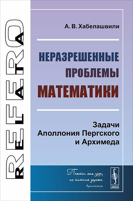 Неразрешенные проблемы математики. Задачи Аполлония Пергского и Архимеда ( 978-5-9710-1397-6 )