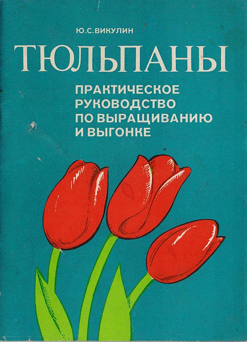 Тюльпаны. Практическое руководство по выращиванию и выгонке