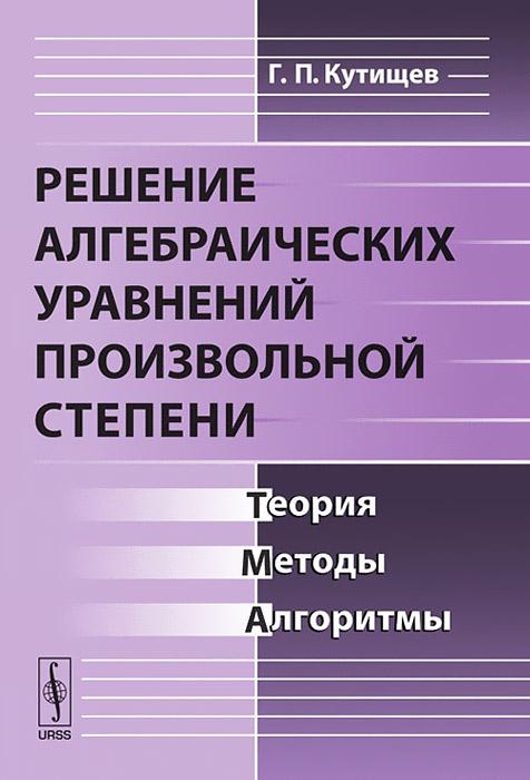 Решение алгебраических уравнений произвольной степени. Теория, методы, алгоритмы ( 978-5-382-01579-8 )