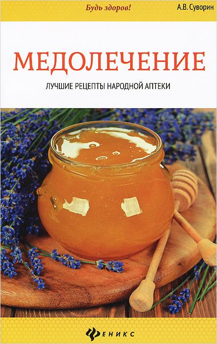 Медолечение. Лучшие рецепты народной аптеки ( 978-5-222-23653-6 )
