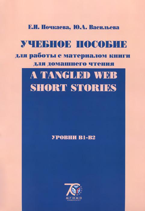 А Tangled Web: Short Stories. Уровни B1-B2. Учебное пособие для работы с материалом книги для домашнего чтения