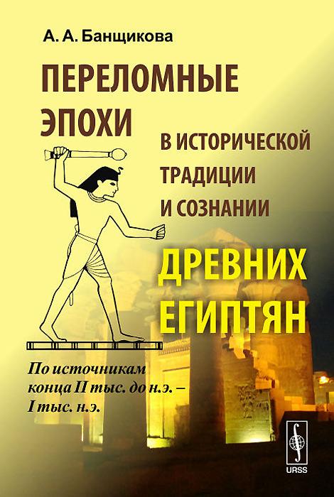 Переломные эпохи в исторической традиции и сознании древних египтян. По источникам конца II тыс. до н.э. - I тыс. н.э. ( 978-5-9710-1511-6 )