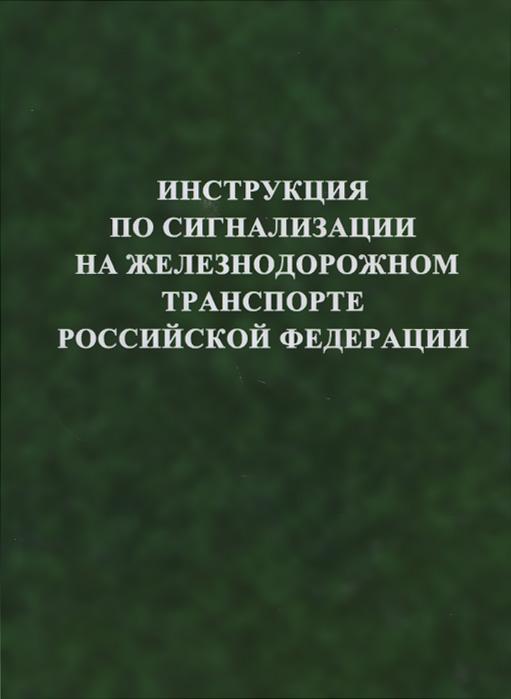 Инструкция по сигнализации на железнодорожном транспорте Российской Федерации ( 978-5-030033-33-4 )